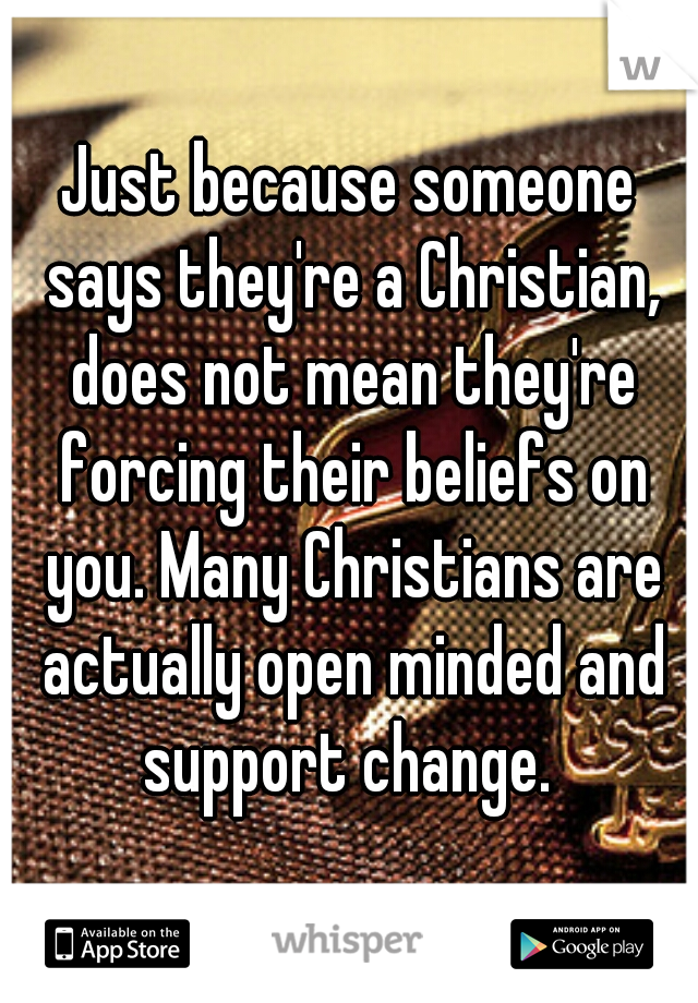 Just because someone says they're a Christian, does not mean they're forcing their beliefs on you. Many Christians are actually open minded and support change.
