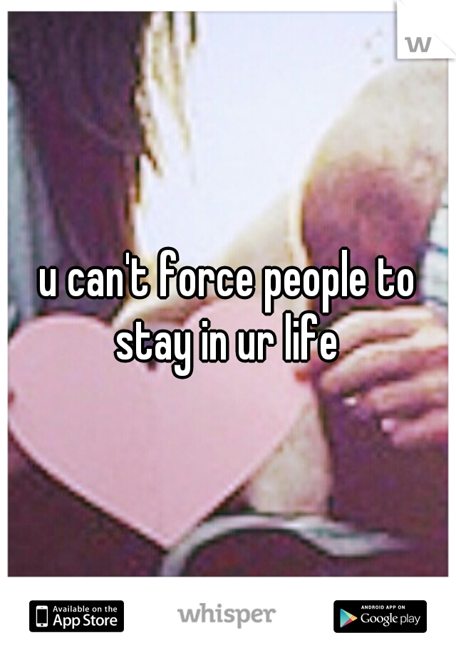 u can't force people to stay in ur life