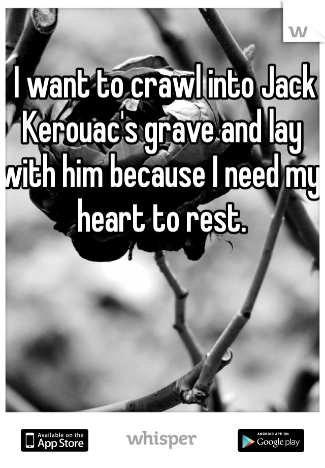 I want to crawl into Jack Kerouac's grave and lay with him because I need my heart to rest.