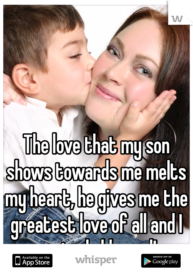 The love that my son shows towards me melts my heart, he gives me the greatest love of all and I am truly blessed!