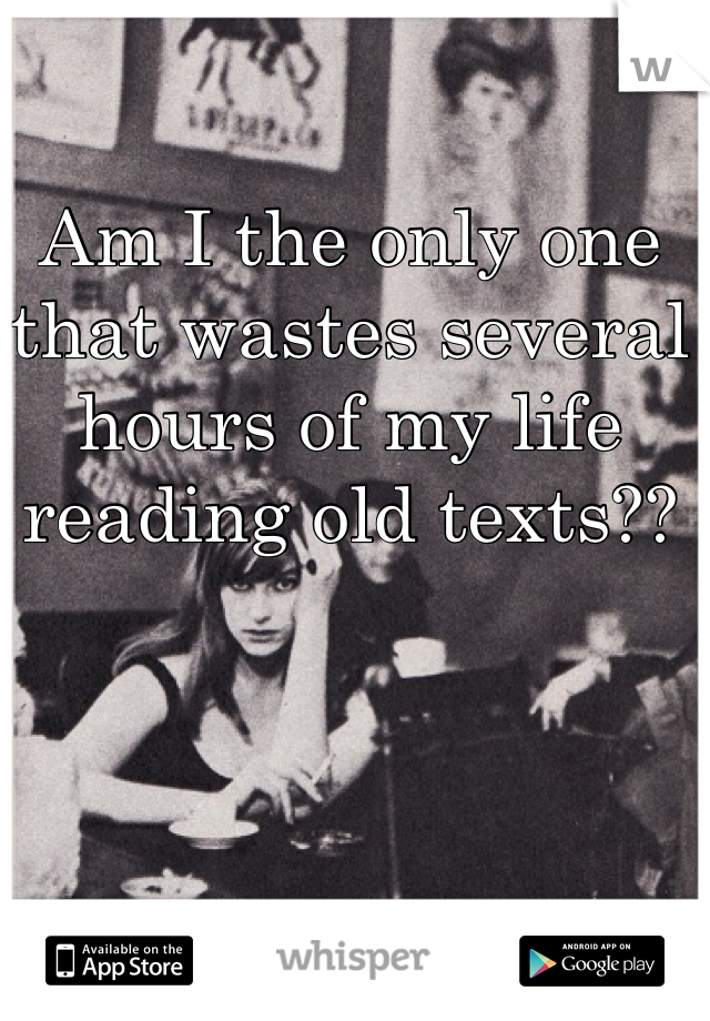 Am I the only one that wastes several hours of my life reading old texts??