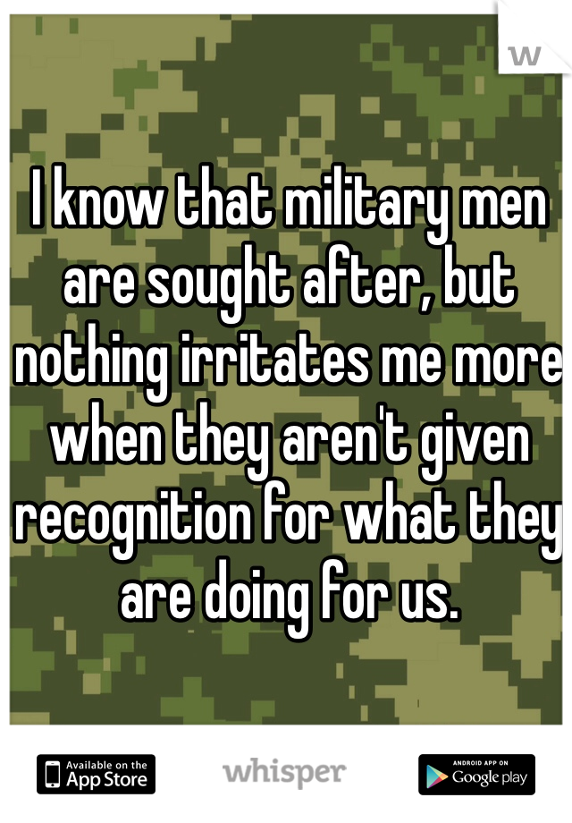 I know that military men are sought after, but nothing irritates me more when they aren't given recognition for what they are doing for us.
