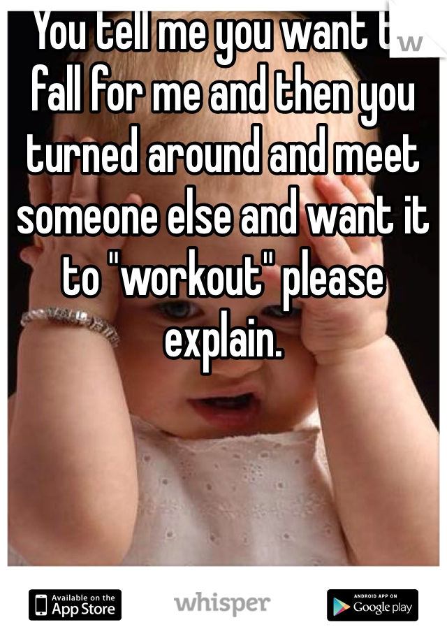 """You tell me you want to fall for me and then you turned around and meet someone else and want it to """"workout"""" please explain."""