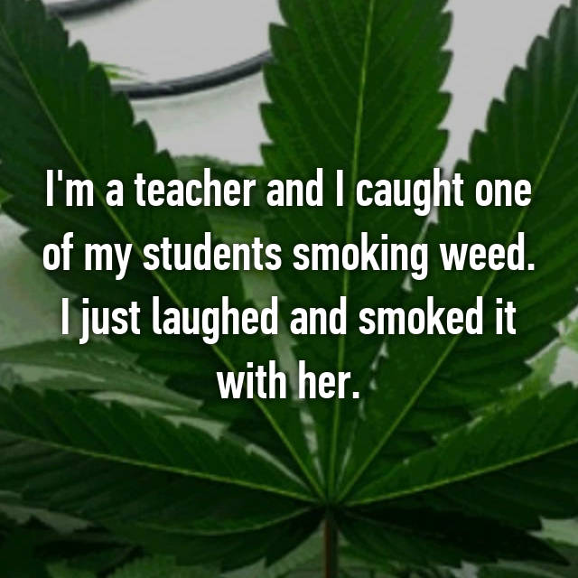 I'm a teacher and I caught one of my students smoking weed. I just laughed and smoked it with her.