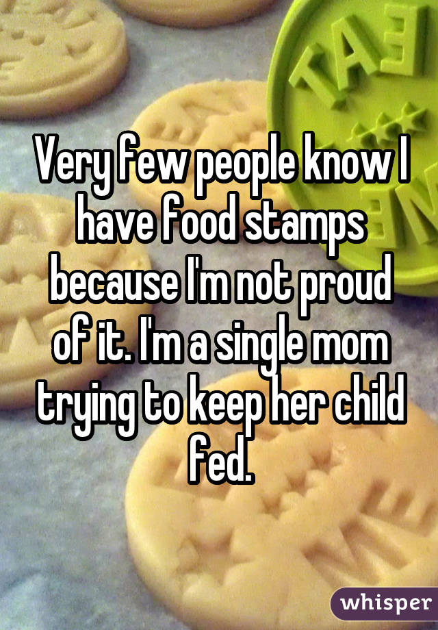Very few people know I have food stamps because I'm not proud of it. I'm a single mom trying to keep her child fed.