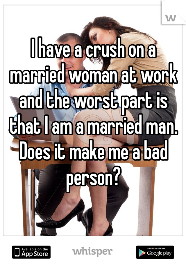 I have a crush on a married woman at work and the worst part is that I am a married man. Does it make me a bad person?