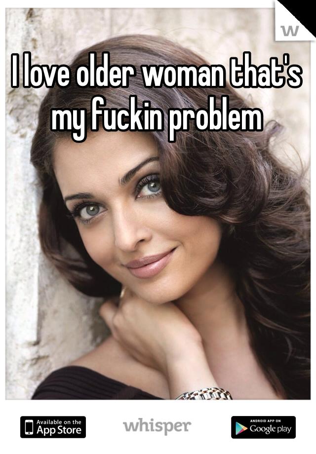 I love older woman that's my fuckin problem