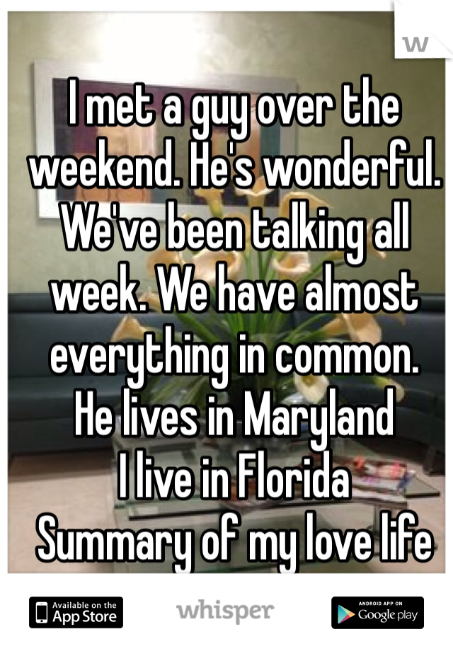 I met a guy over the weekend. He's wonderful. We've been talking all week. We have almost everything in common.  He lives in Maryland  I live in Florida Summary of my love life