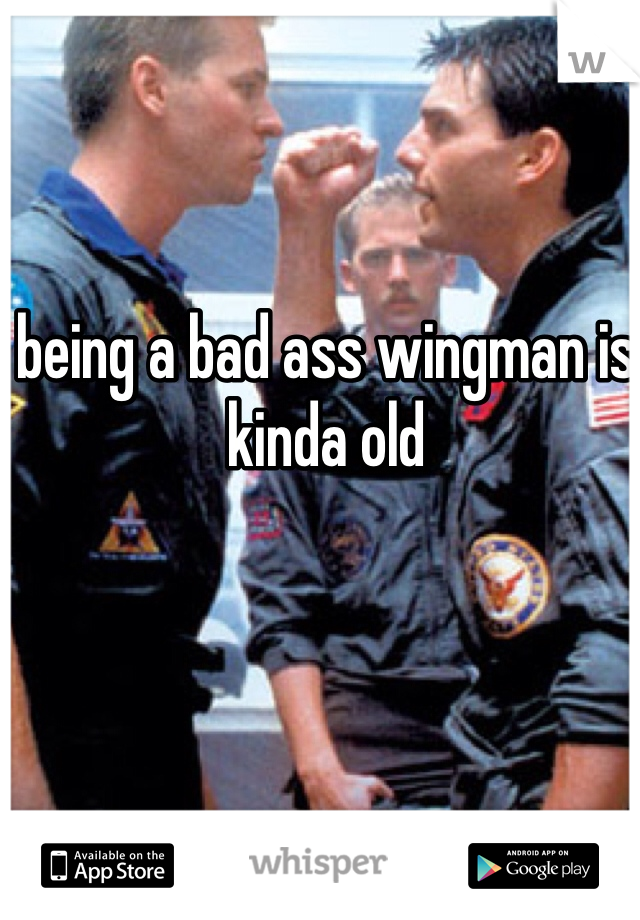 being a bad ass wingman is kinda old