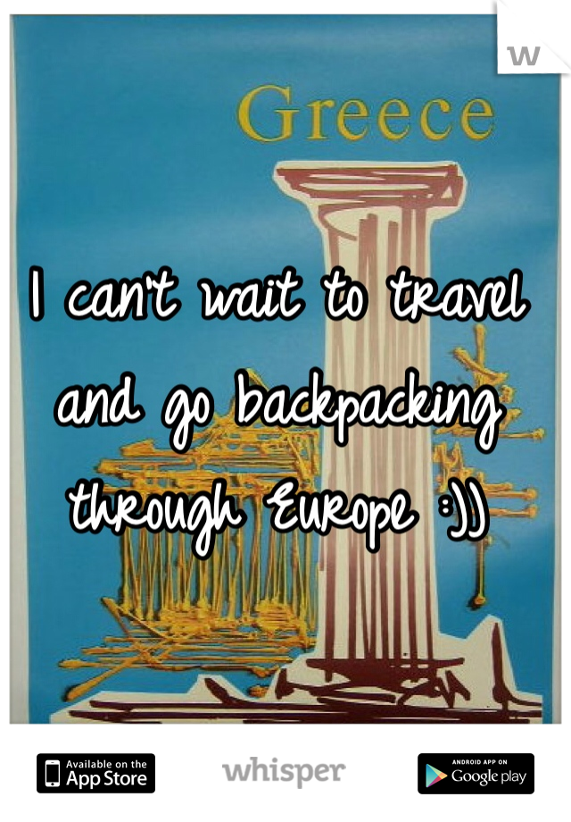 I can't wait to travel and go backpacking through Europe :))