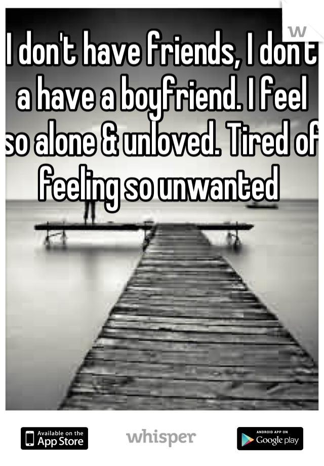 I don't have friends, I don't a have a boyfriend. I feel so alone & unloved. Tired of feeling so unwanted