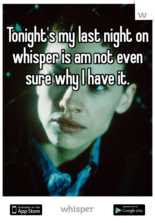 Tonight's my last night on whisper is am not even sure why I have it.