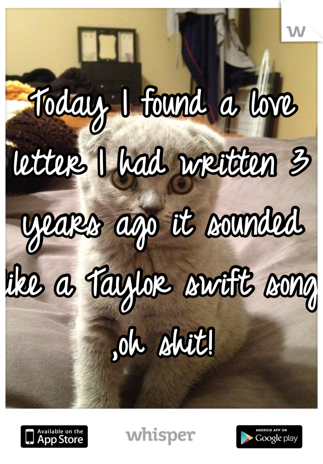 Today I found a love letter I had written 3 years ago it sounded like a Taylor swift song ,oh shit!