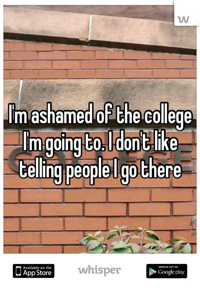 I'm ashamed of the college I'm going to. I don't like telling people I go there