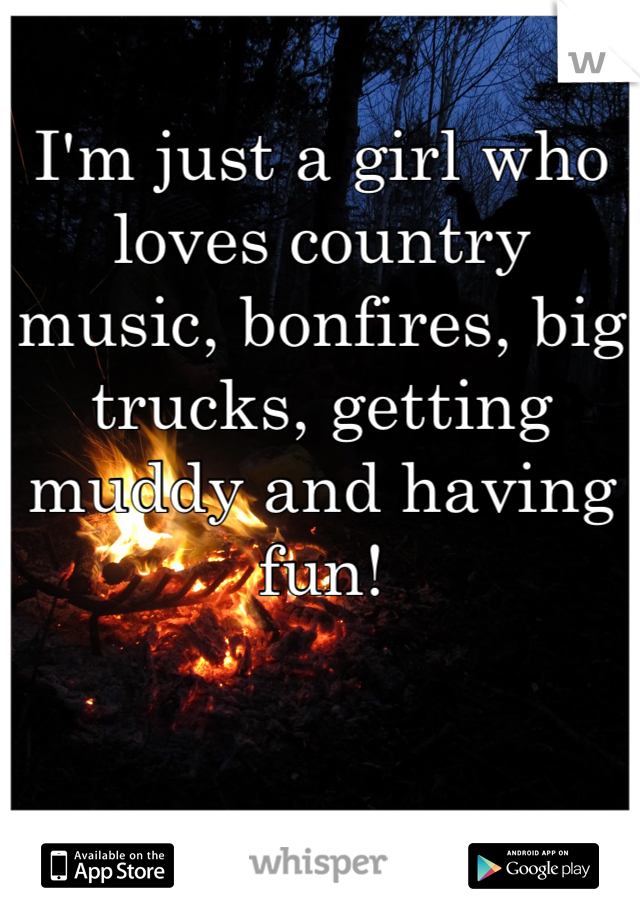 I'm just a girl who loves country music, bonfires, big trucks, getting muddy and having fun!