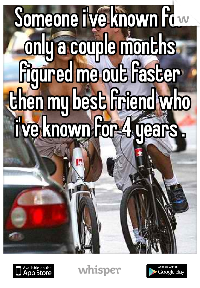 Someone i've known for only a couple months figured me out faster then my best friend who i've known for 4 years .