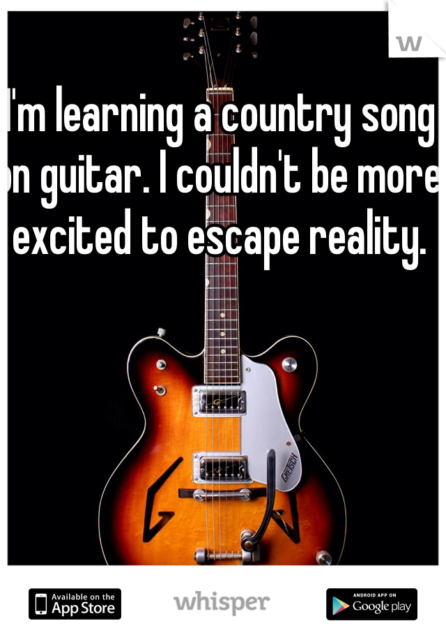 I'm learning a country song on guitar. I couldn't be more excited to escape reality.