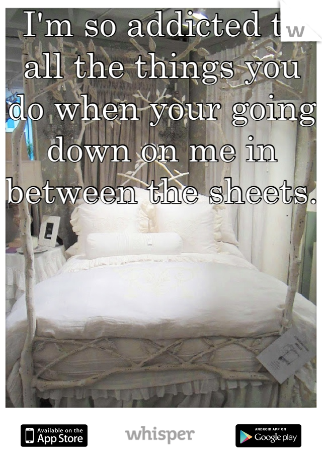 I'm so addicted to all the things you do when your going down on me in between the sheets.