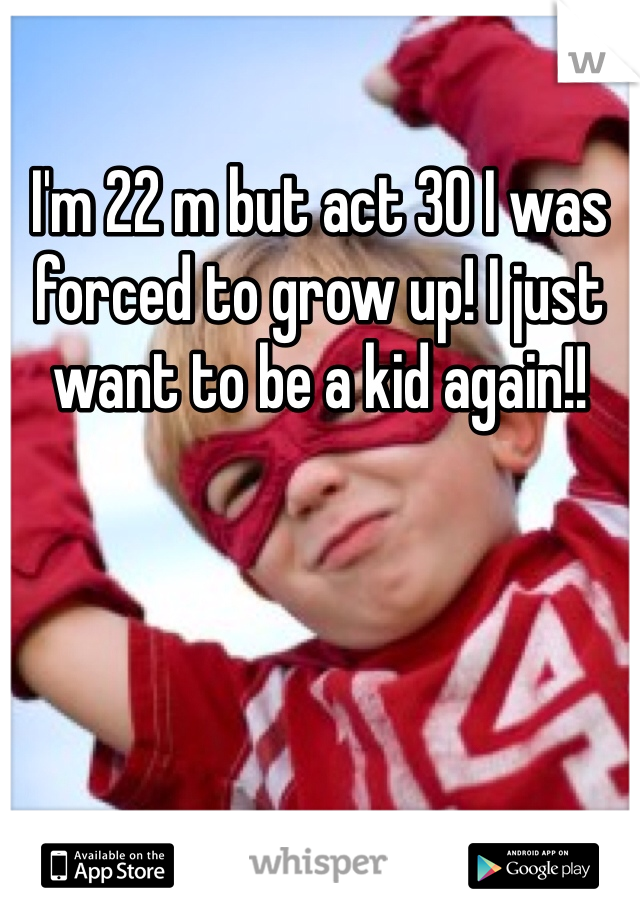 I'm 22 m but act 30 I was forced to grow up! I just want to be a kid again!!