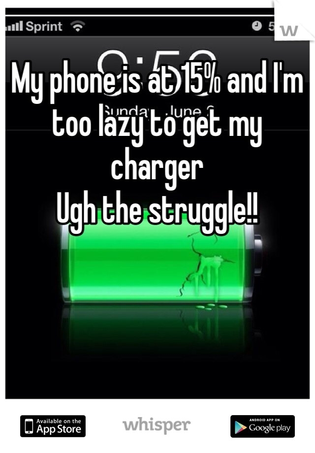 My phone is at 15% and I'm too lazy to get my charger  Ugh the struggle!!