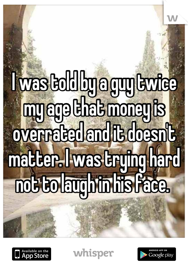 I was told by a guy twice my age that money is overrated and it doesn't matter. I was trying hard not to laugh in his face.
