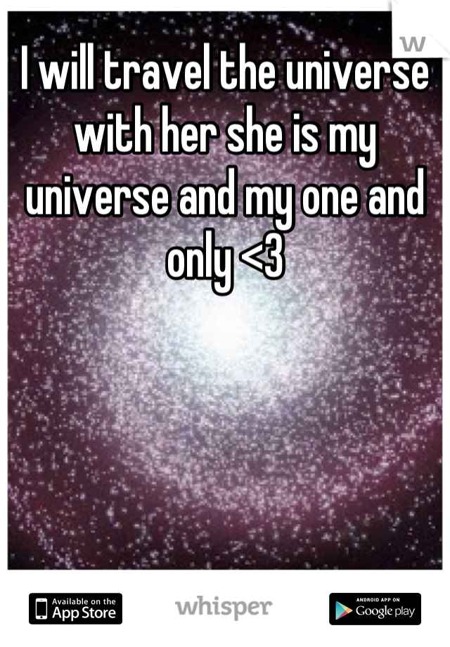 I will travel the universe with her she is my universe and my one and only <3