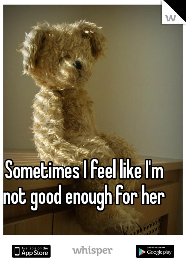 Sometimes I feel like I'm not good enough for her