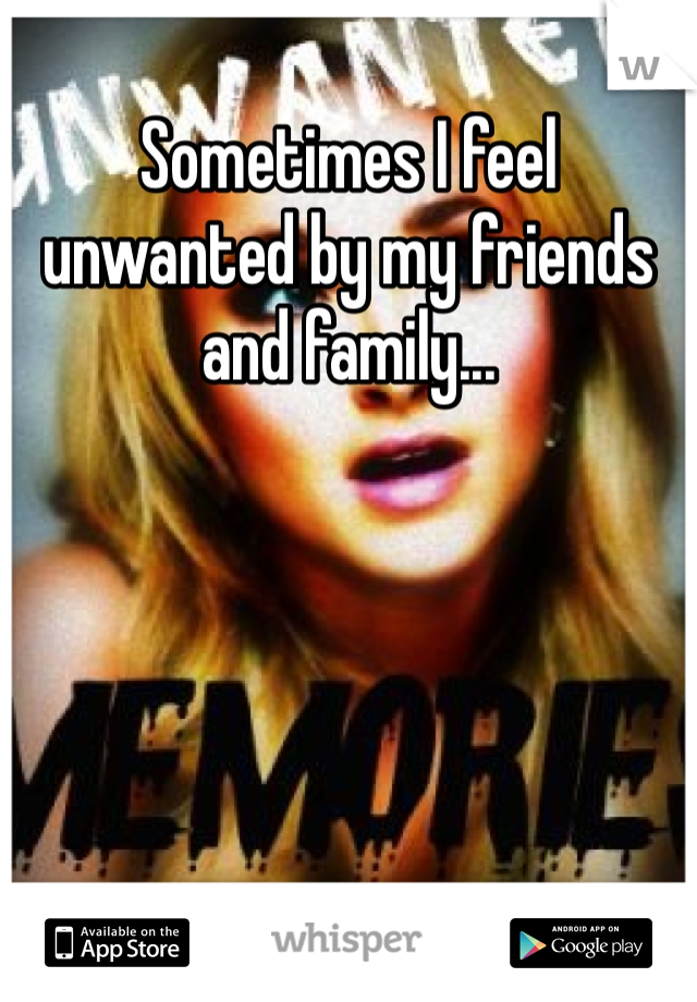 Sometimes I feel unwanted by my friends and family...