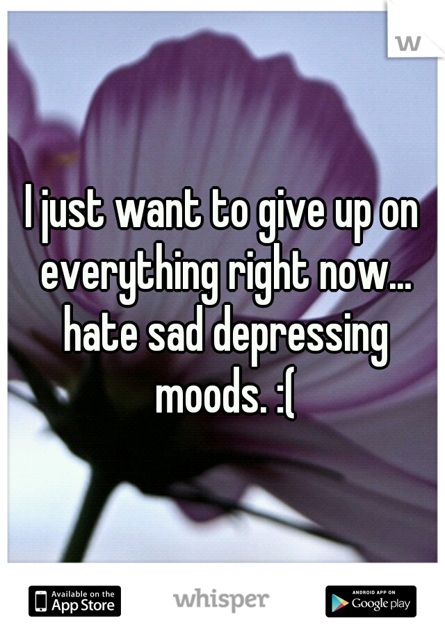 I just want to give up on everything right now... hate sad depressing moods. :(