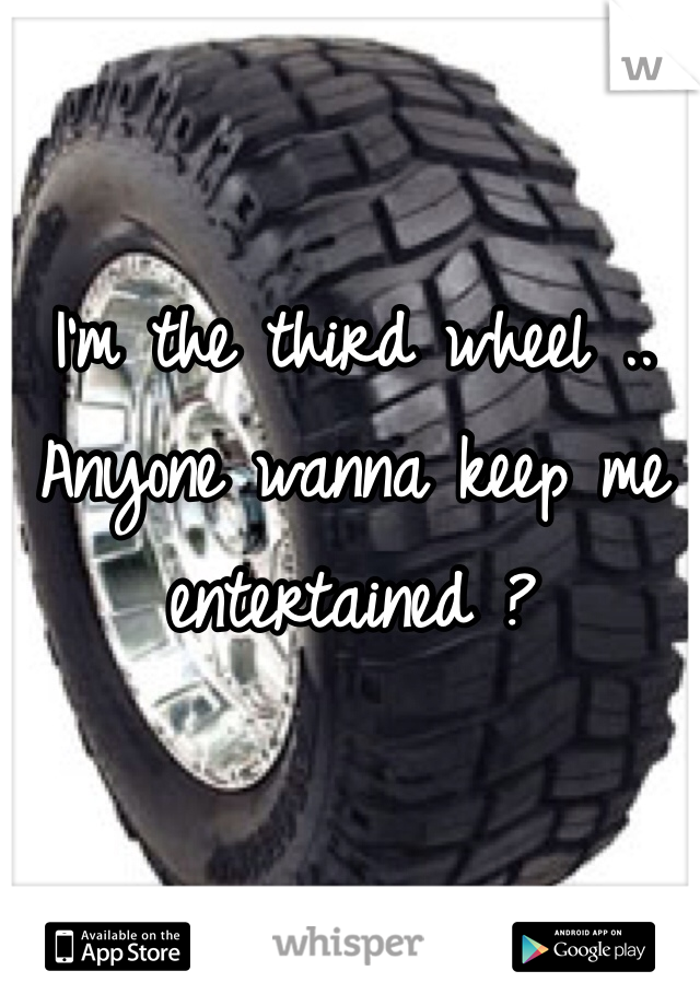 I'm the third wheel .. Anyone wanna keep me entertained ?