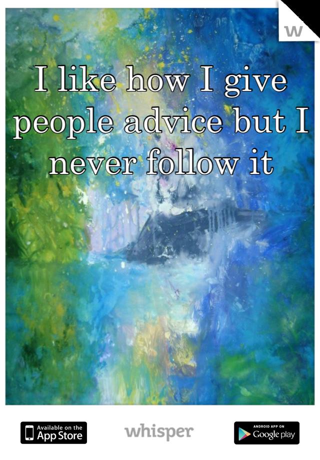 I like how I give people advice but I never follow it