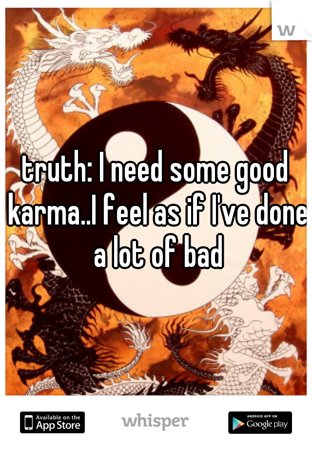 truth: I need some good karma..I feel as if I've done a lot of bad