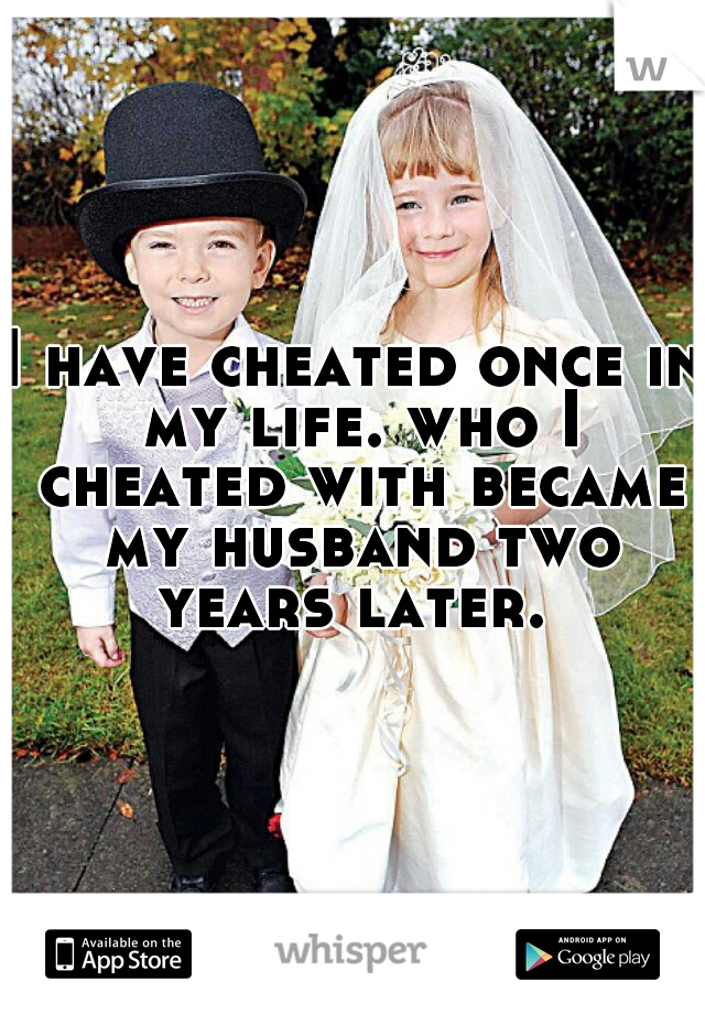 I have cheated once in my life. who I cheated with became my husband two years later.