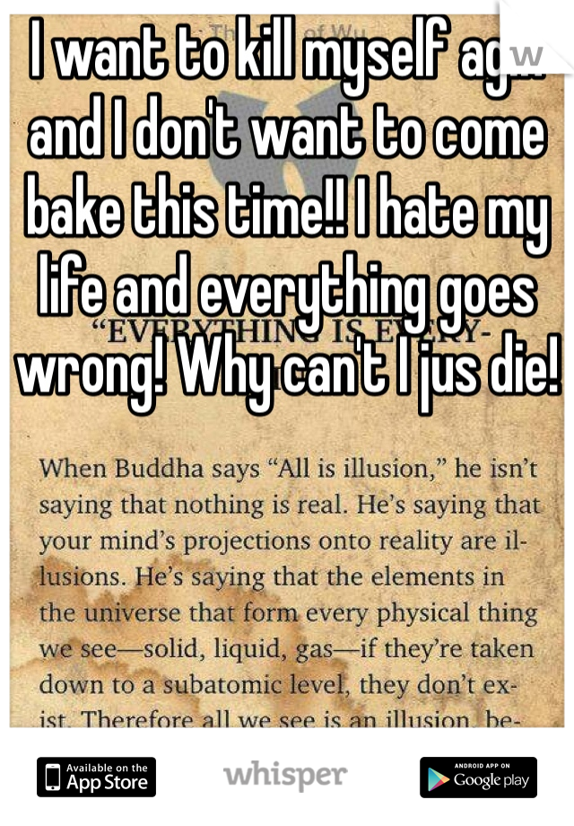 I want to kill myself agin and I don't want to come bake this time!! I hate my life and everything goes wrong! Why can't I jus die!