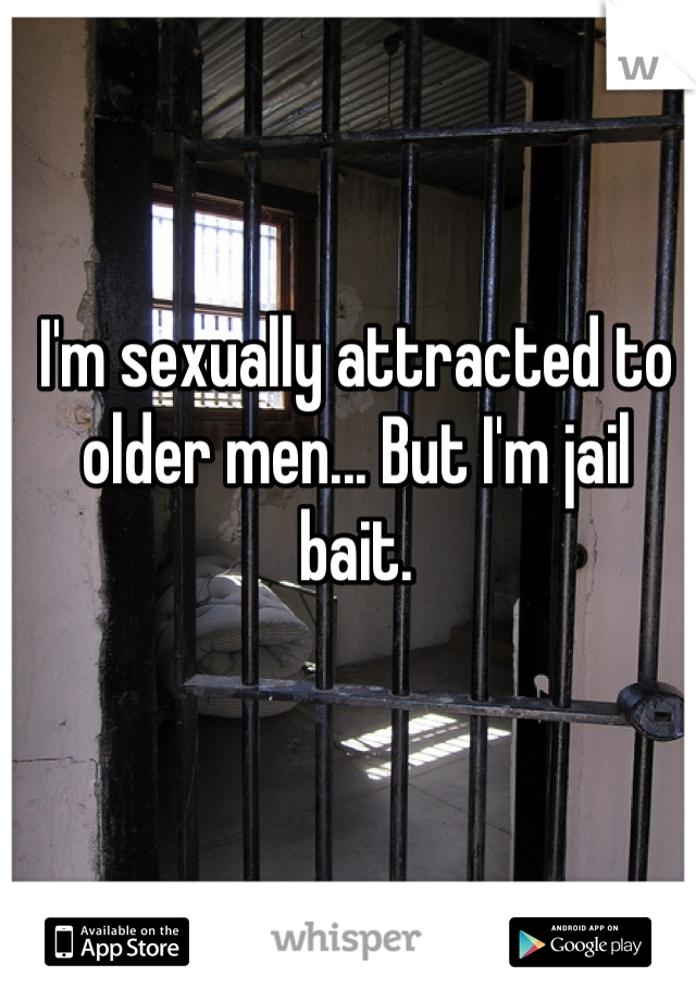 I'm sexually attracted to older men... But I'm jail bait.