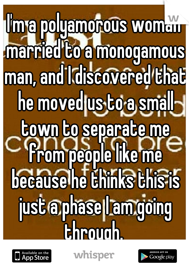I'm a polyamorous woman married to a monogamous man, and I discovered that he moved us to a small town to separate me from people like me because he thinks this is just a phase I am going through.