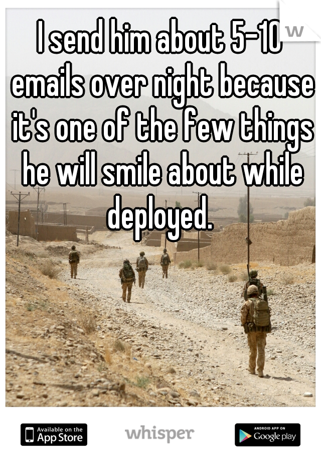 I send him about 5-10 emails over night because it's one of the few things he will smile about while deployed.