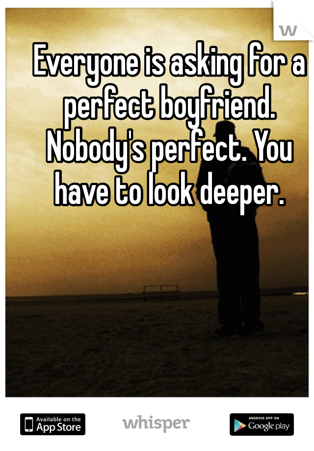 Everyone is asking for a perfect boyfriend. Nobody's perfect. You have to look deeper.