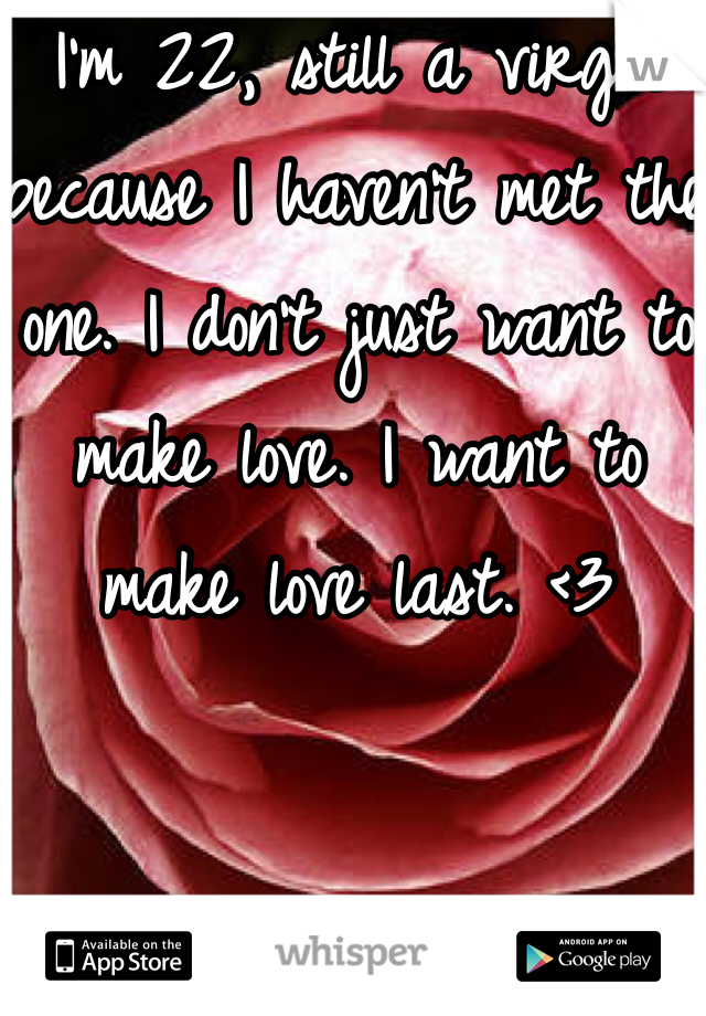 I'm 22, still a virgin because I haven't met the one. I don't just want to make love. I want to make love last. <3