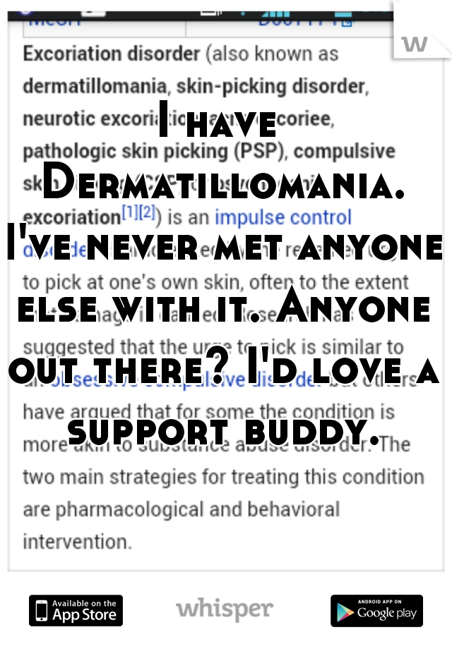 I have Dermatillomania. I've never met anyone else with it. Anyone out there? I'd love a support buddy.