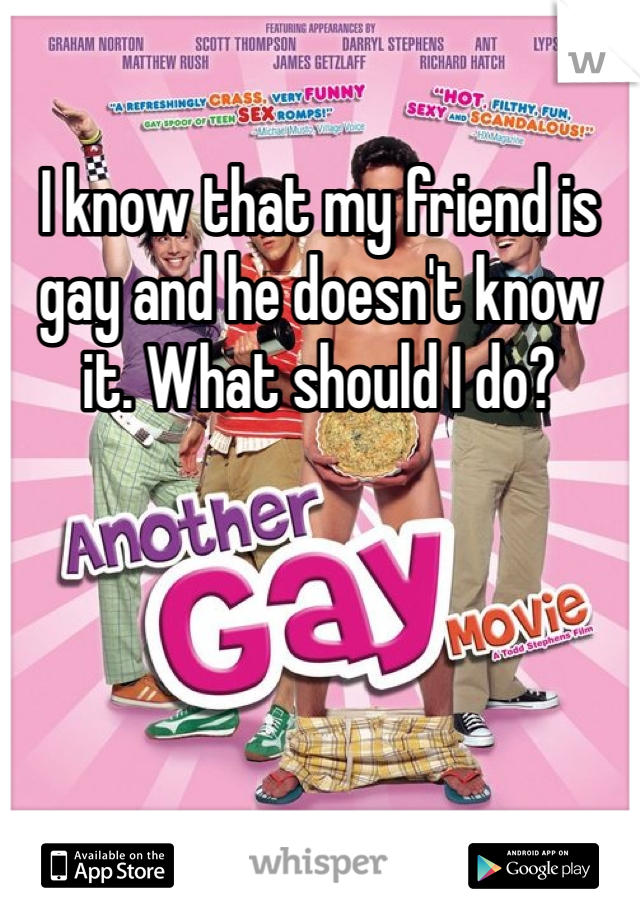 I know that my friend is gay and he doesn't know it. What should I do?