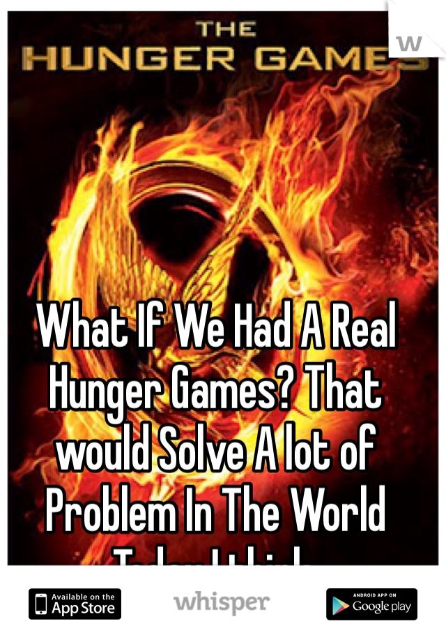 What If We Had A Real Hunger Games? That would Solve A lot of Problem In The World Today I think.