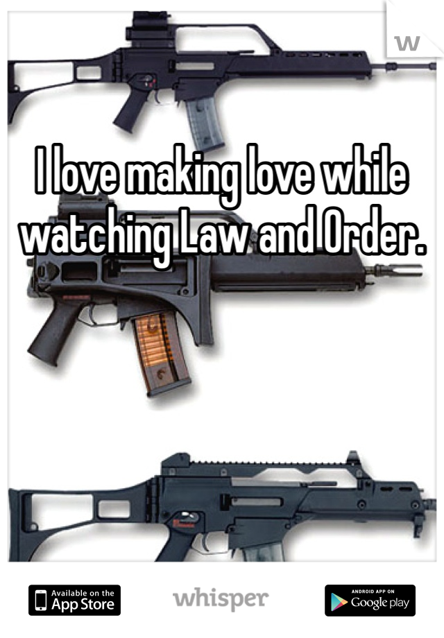 I love making love while watching Law and Order.