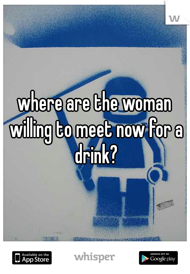 where are the woman willing to meet now for a drink?