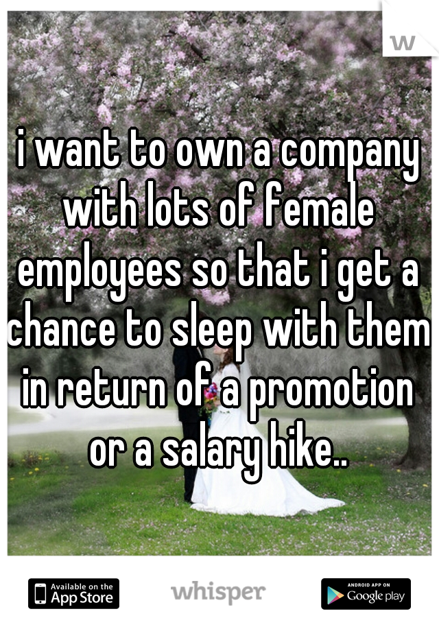 i want to own a company with lots of female employees so that i get a chance to sleep with them in return of a promotion or a salary hike..