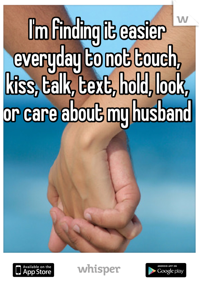 I'm finding it easier everyday to not touch, kiss, talk, text, hold, look, or care about my husband