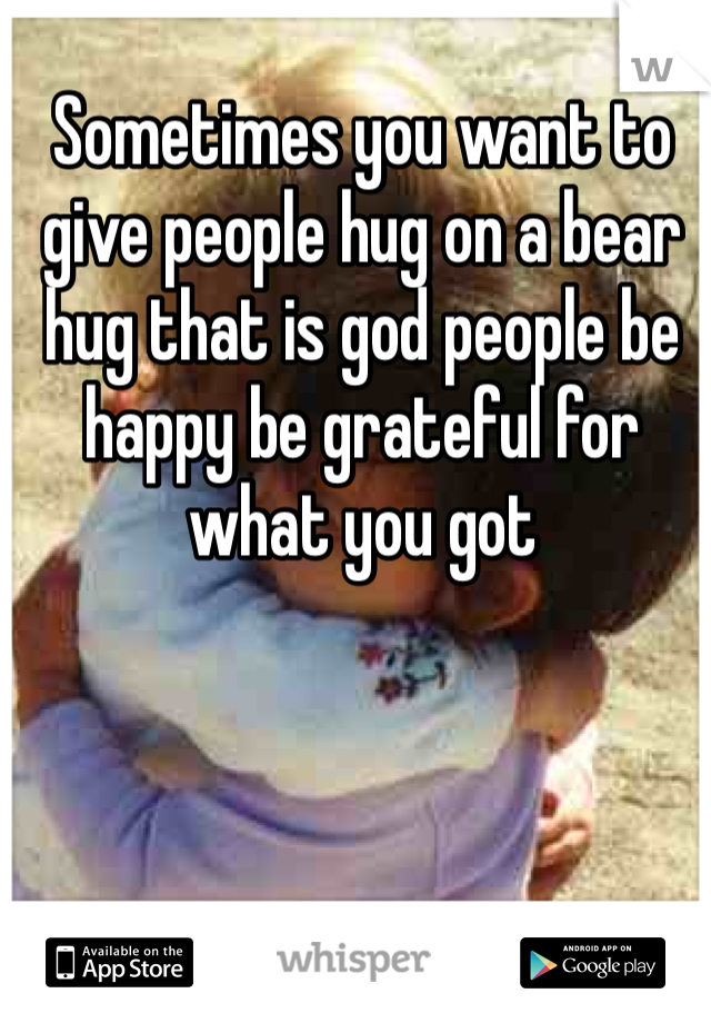 Sometimes you want to give people hug on a bear hug that is god people be happy be grateful for what you got