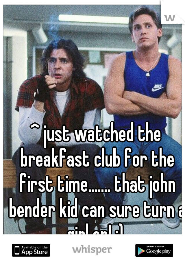 ^ just watched the breakfast club for the first time....... that john bender kid can sure turn a girl on! ;)