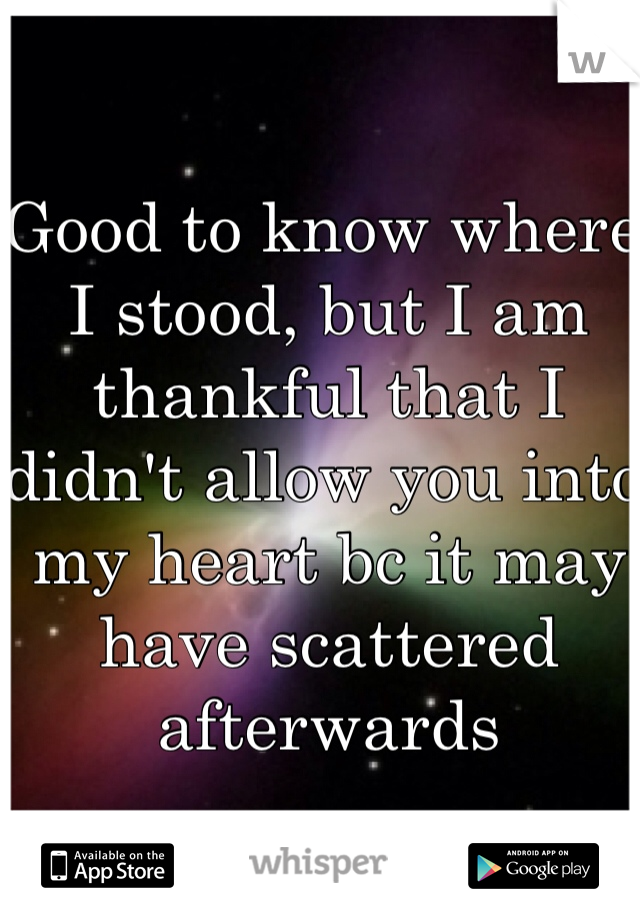 Good to know where I stood, but I am thankful that I didn't allow you into my heart bc it may have scattered afterwards
