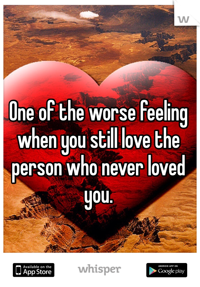 One of the worse feeling when you still love the person who never loved you.